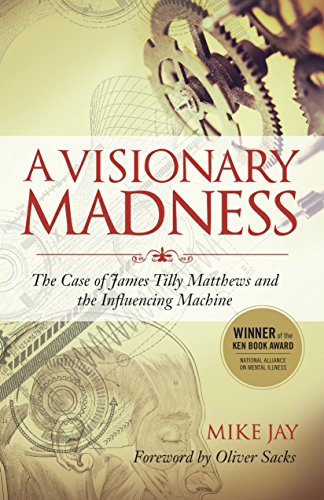 A Visionary Madness: The Case of James Tilly Matthews and the Influencing Machine cover