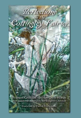Reflections on the Cottingley Fairies: Frances Griffiths - in Her Own Words: With Additional Material by Her Daughter Christine cover