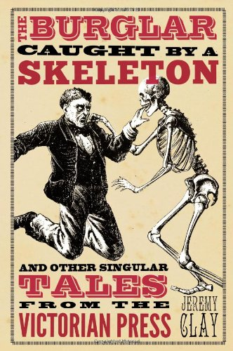 The Burglar Caught   by a Skeleton: and Other Singular Tales from the Victorian Press cover