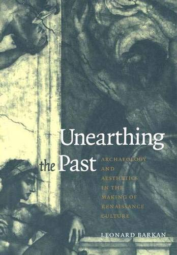 Unearthing the Past: Archaeology and Aesthetics in the Making of Renaissance Culture cover